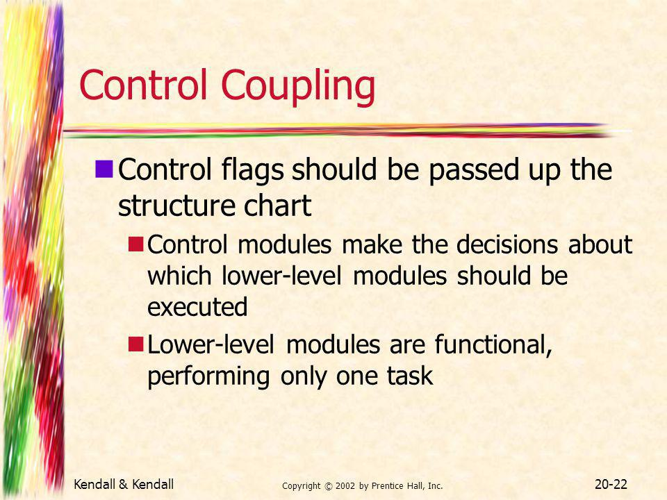 Kendall & Kendall Copyright © 2002 by Prentice Hall, Inc. 20-22 Control Coupling Control flags should be passed up the structure chart Control modules