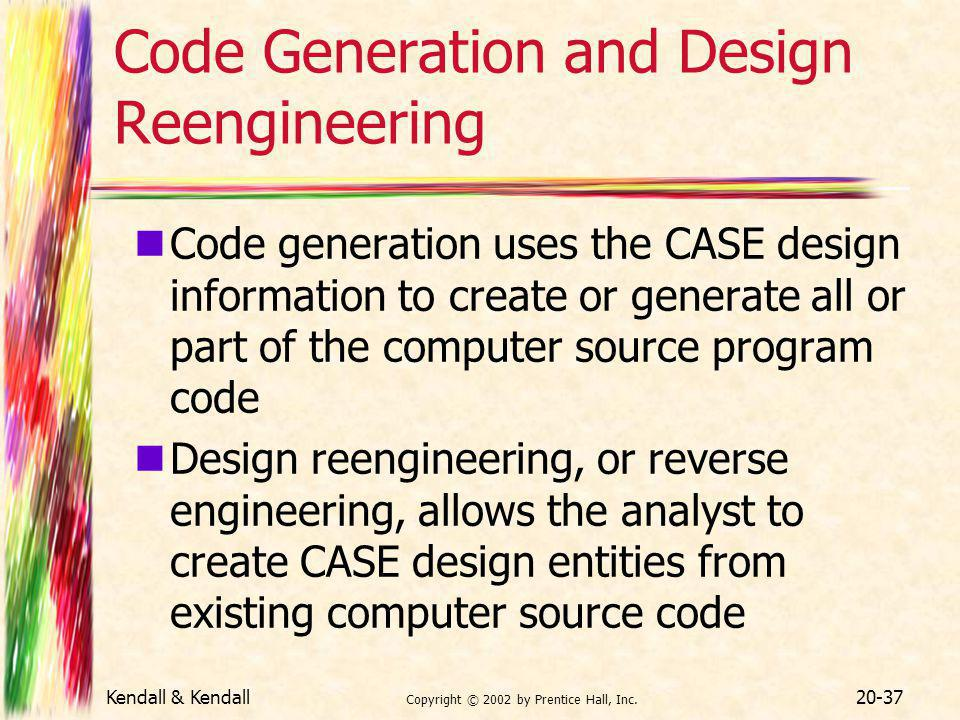 Kendall & Kendall Copyright © 2002 by Prentice Hall, Inc. 20-37 Code Generation and Design Reengineering Code generation uses the CASE design informat