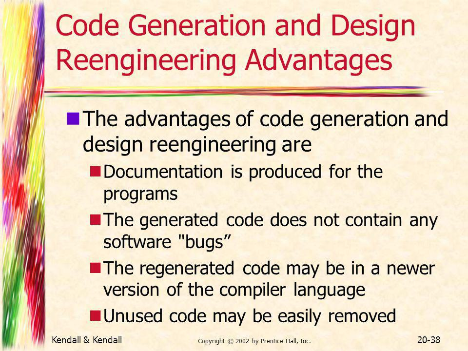 Kendall & Kendall Copyright © 2002 by Prentice Hall, Inc. 20-38 Code Generation and Design Reengineering Advantages The advantages of code generation