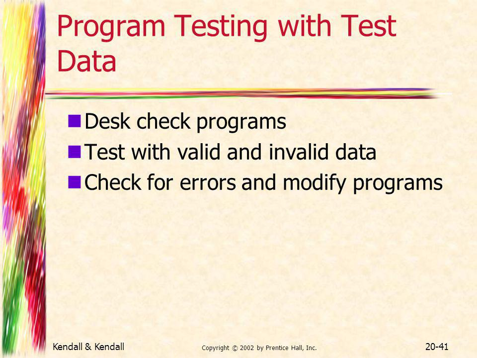 Kendall & Kendall Copyright © 2002 by Prentice Hall, Inc. 20-41 Program Testing with Test Data Desk check programs Test with valid and invalid data Ch