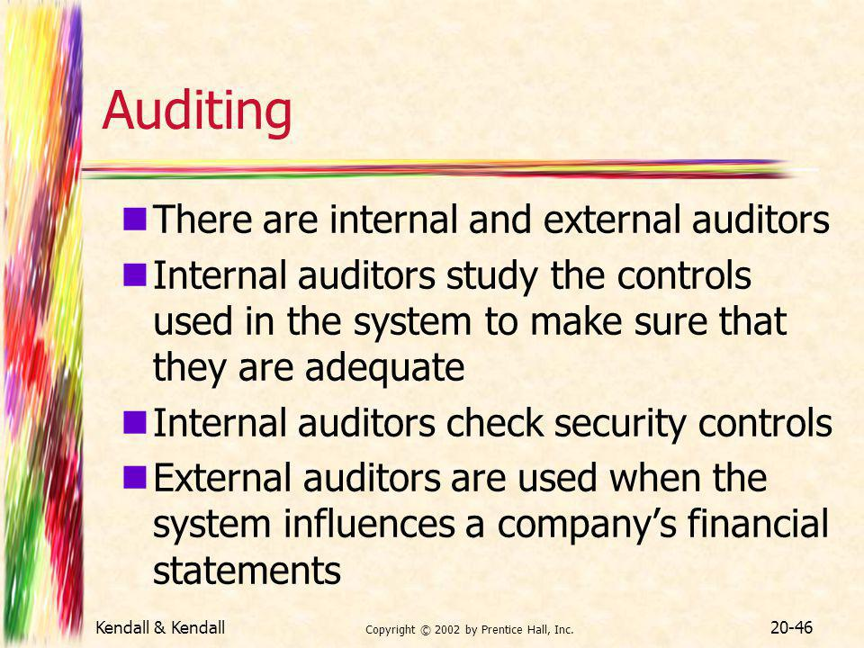 Kendall & Kendall Copyright © 2002 by Prentice Hall, Inc. 20-46 Auditing There are internal and external auditors Internal auditors study the controls
