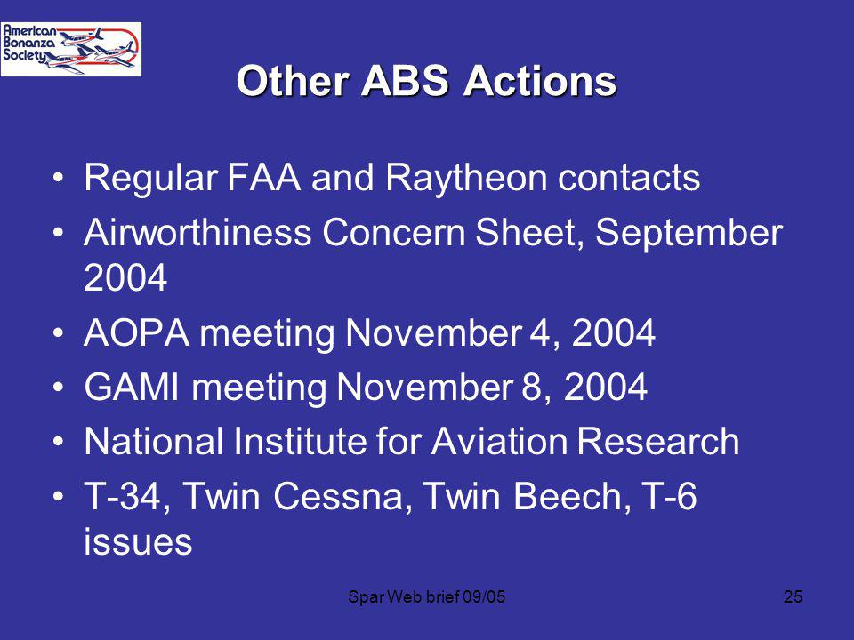 Spar Web brief 09/0525 Other ABS Actions Regular FAA and Raytheon contacts Airworthiness Concern Sheet, September 2004 AOPA meeting November 4, 2004 GAMI meeting November 8, 2004 National Institute for Aviation Research T-34, Twin Cessna, Twin Beech, T-6 issues