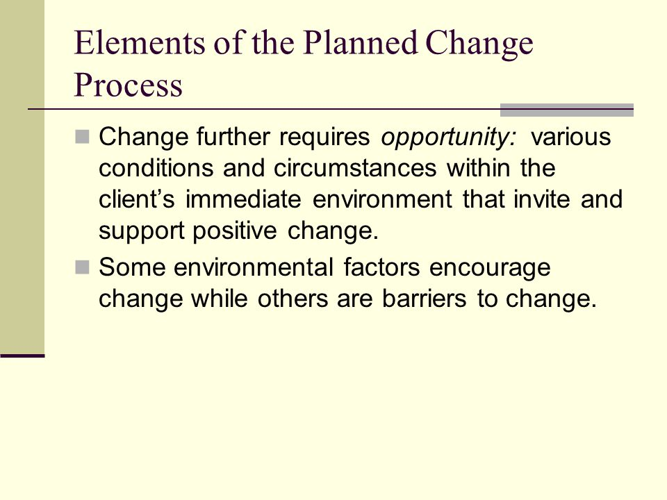 Elements of the Planned Change Process Change further requires opportunity: various conditions and circumstances within the clients immediate environm
