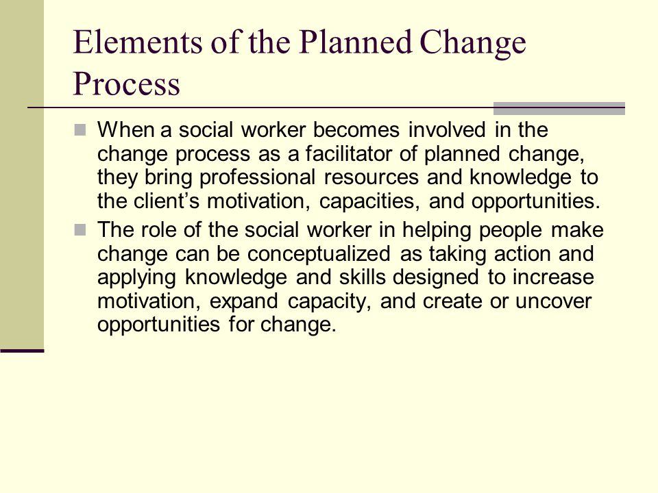 Elements of the Planned Change Process When a social worker becomes involved in the change process as a facilitator of planned change, they bring prof
