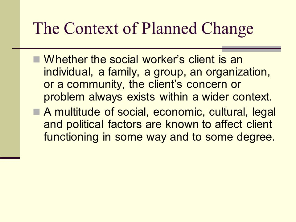 The Context of Planned Change Whether the social workers client is an individual, a family, a group, an organization, or a community, the clients conc