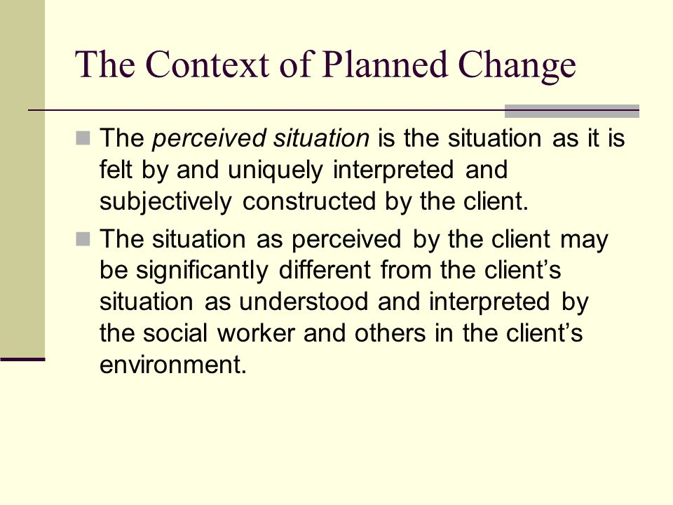 The Context of Planned Change The perceived situation is the situation as it is felt by and uniquely interpreted and subjectively constructed by the c