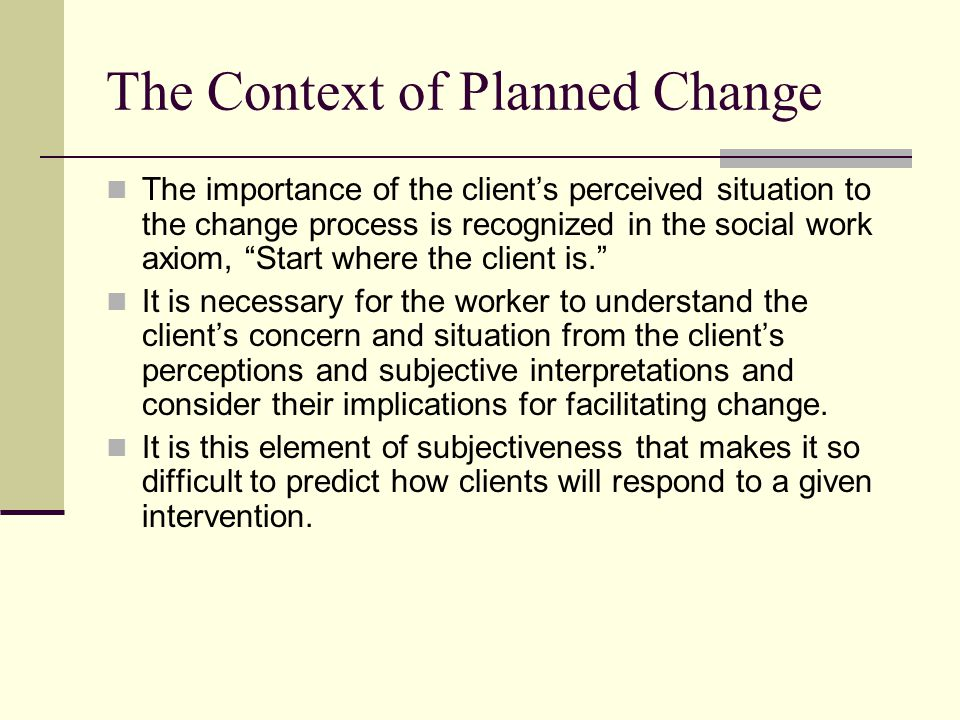 The Context of Planned Change The importance of the clients perceived situation to the change process is recognized in the social work axiom, Start wh