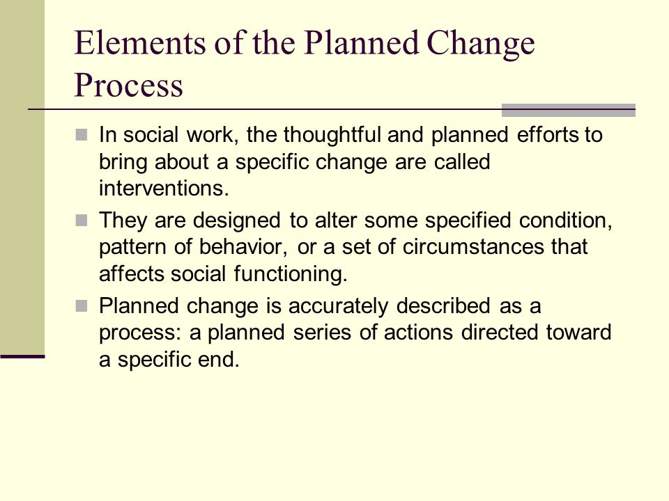 The Context of Planned Change Reality demands that the client and social worker narrow their focus and zero in on those aspects of the total situation that can be changed, given the clients motivation, capacity, and opportunity, and the resources that the social worker can bring to bear on the situation.