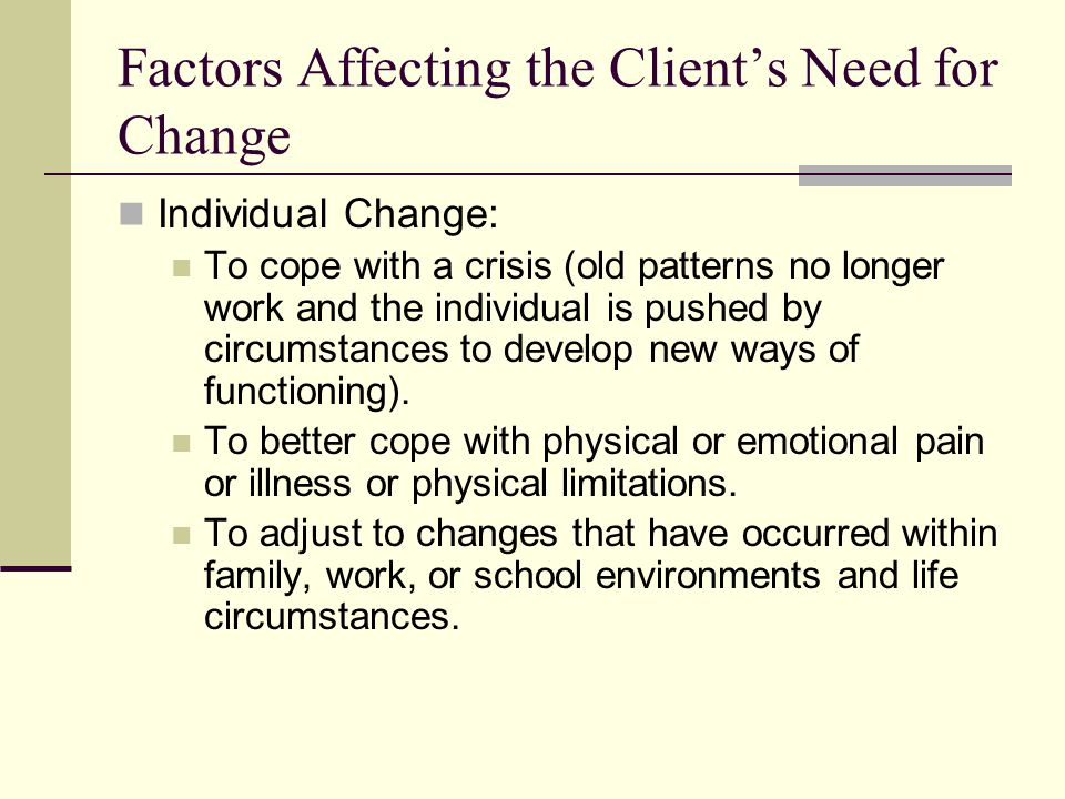 Factors Affecting the Clients Need for Change Individual Change: To cope with a crisis (old patterns no longer work and the individual is pushed by ci