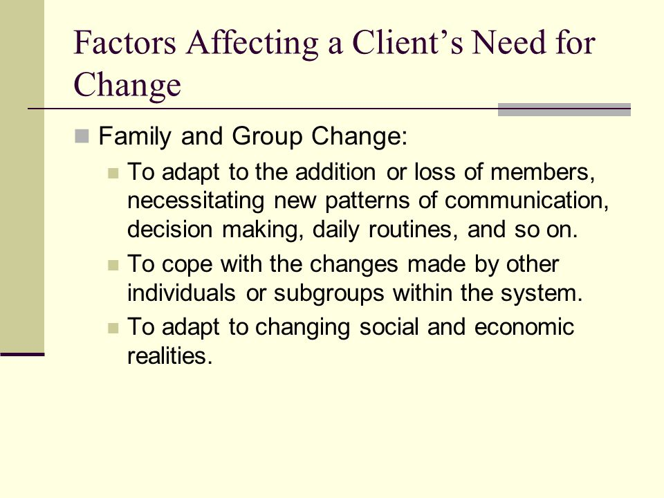 Factors Affecting a Clients Need for Change Family and Group Change: To adapt to the addition or loss of members, necessitating new patterns of commun