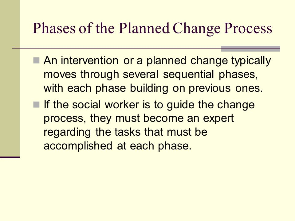 Phases of the Planned Change Process An intervention or a planned change typically moves through several sequential phases, with each phase building o