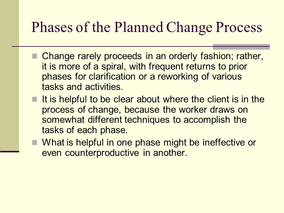 Phases of the Planned Change Process Change rarely proceeds in an orderly fashion; rather, it is more of a spiral, with frequent returns to prior phas