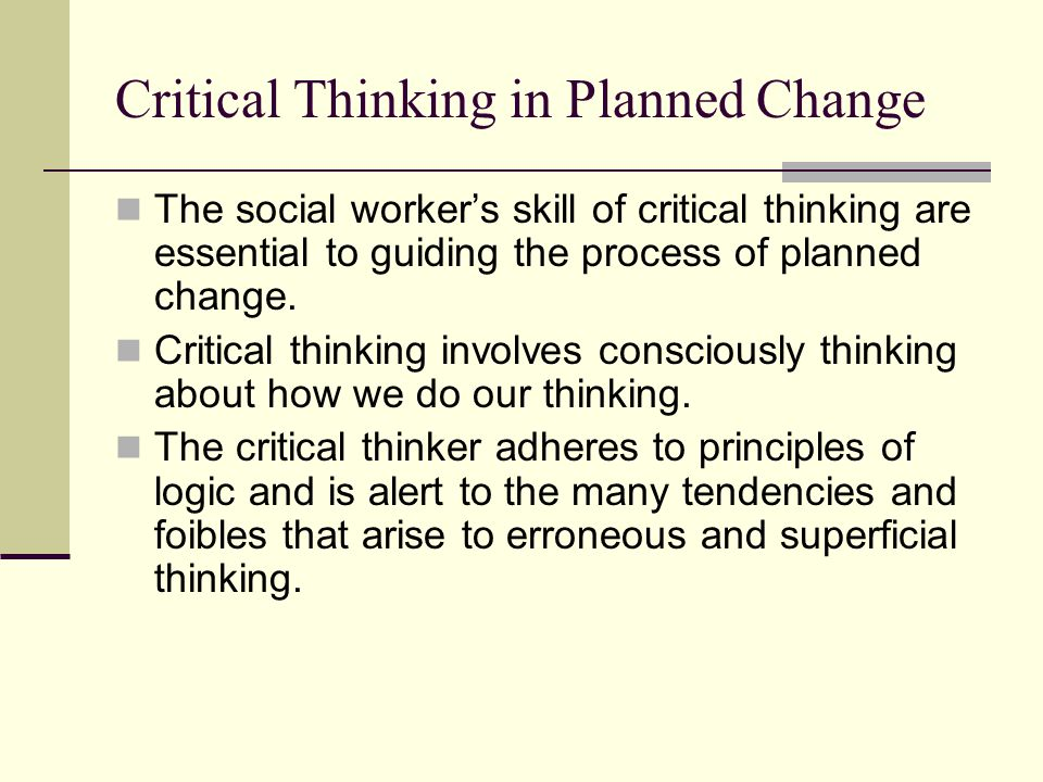 Critical Thinking in Planned Change The social workers skill of critical thinking are essential to guiding the process of planned change. Critical thi