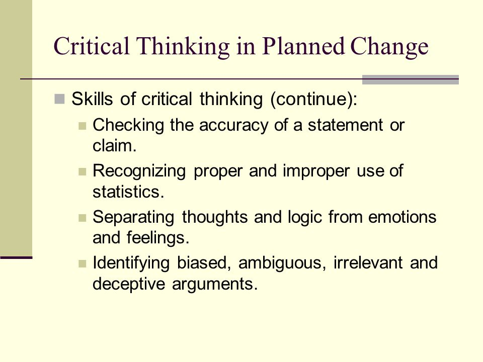 Critical Thinking in Planned Change Skills of critical thinking (continue): Checking the accuracy of a statement or claim. Recognizing proper and impr