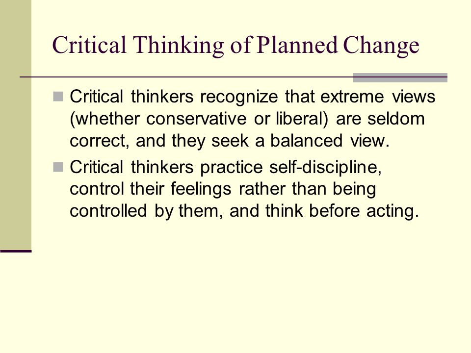 Critical Thinking of Planned Change Critical thinkers recognize that extreme views (whether conservative or liberal) are seldom correct, and they seek