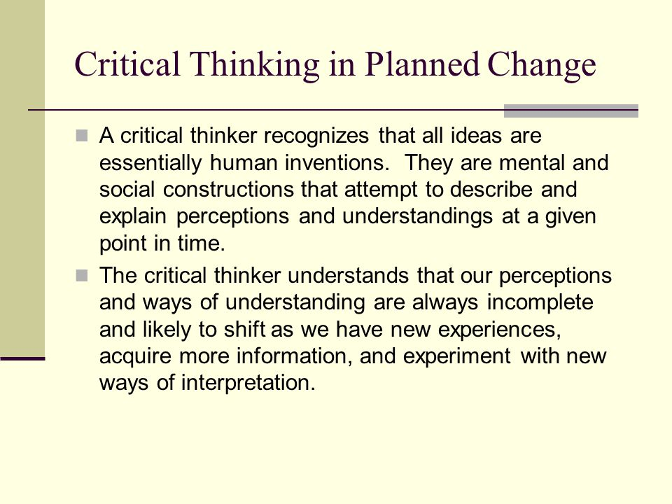Critical Thinking in Planned Change A critical thinker recognizes that all ideas are essentially human inventions. They are mental and social construc