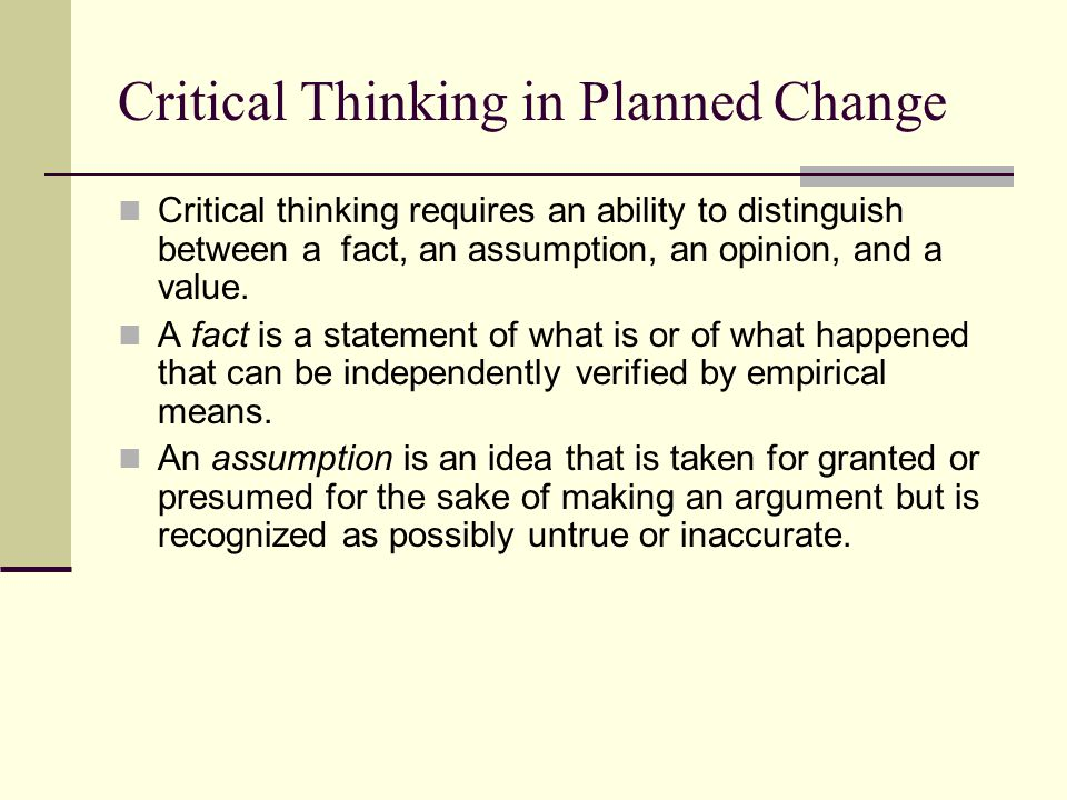 Critical Thinking in Planned Change Critical thinking requires an ability to distinguish between a fact, an assumption, an opinion, and a value. A fac