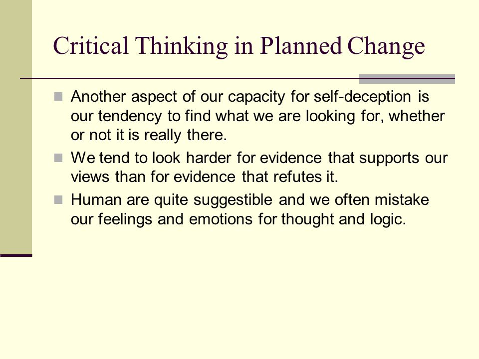 Critical Thinking in Planned Change Another aspect of our capacity for self-deception is our tendency to find what we are looking for, whether or not