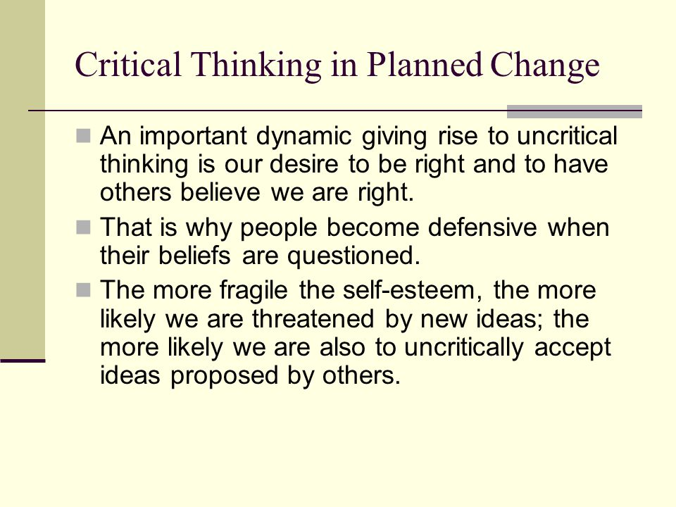 Critical Thinking in Planned Change An important dynamic giving rise to uncritical thinking is our desire to be right and to have others believe we ar