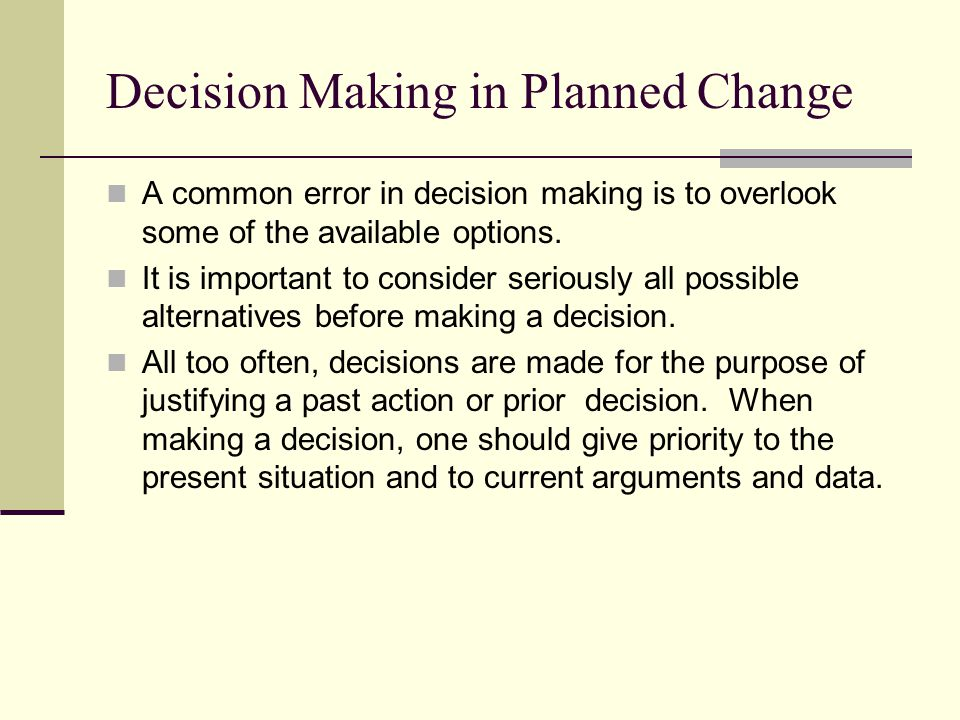 Decision Making in Planned Change A common error in decision making is to overlook some of the available options. It is important to consider seriousl