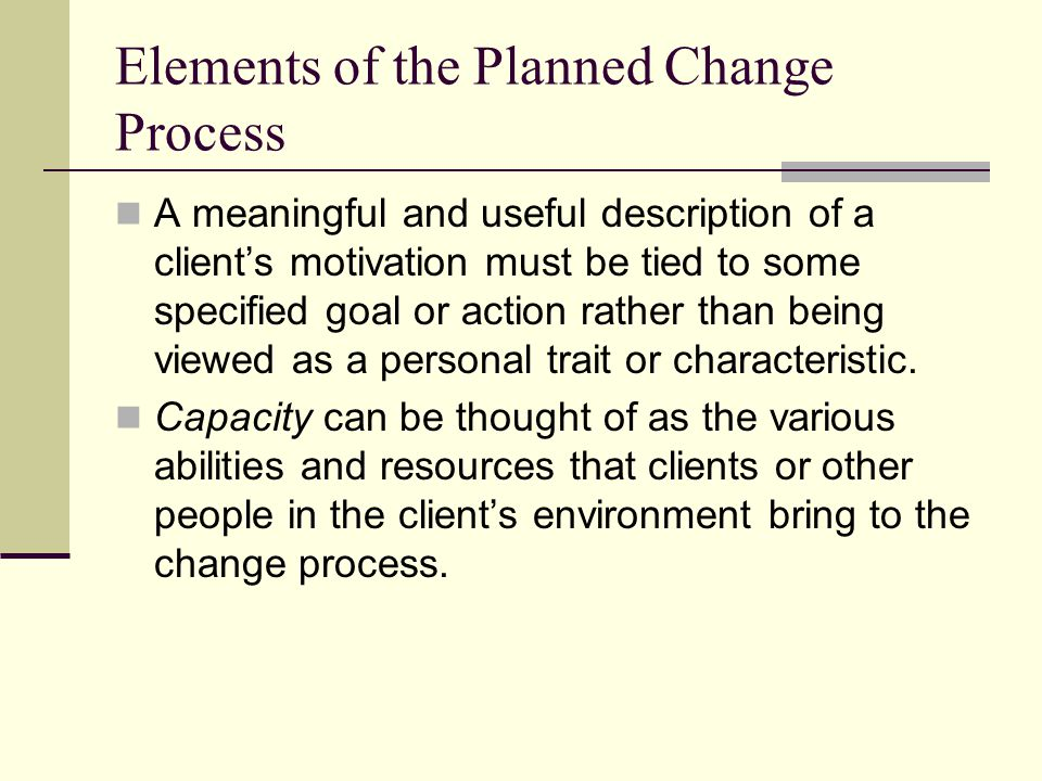 Elements of the Planned Change Process A meaningful and useful description of a clients motivation must be tied to some specified goal or action rathe
