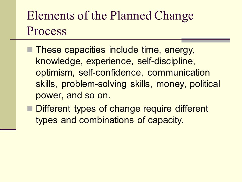 Elements of the Planned Change Process Change further requires opportunity: various conditions and circumstances within the clients immediate environment that invite and support positive change.