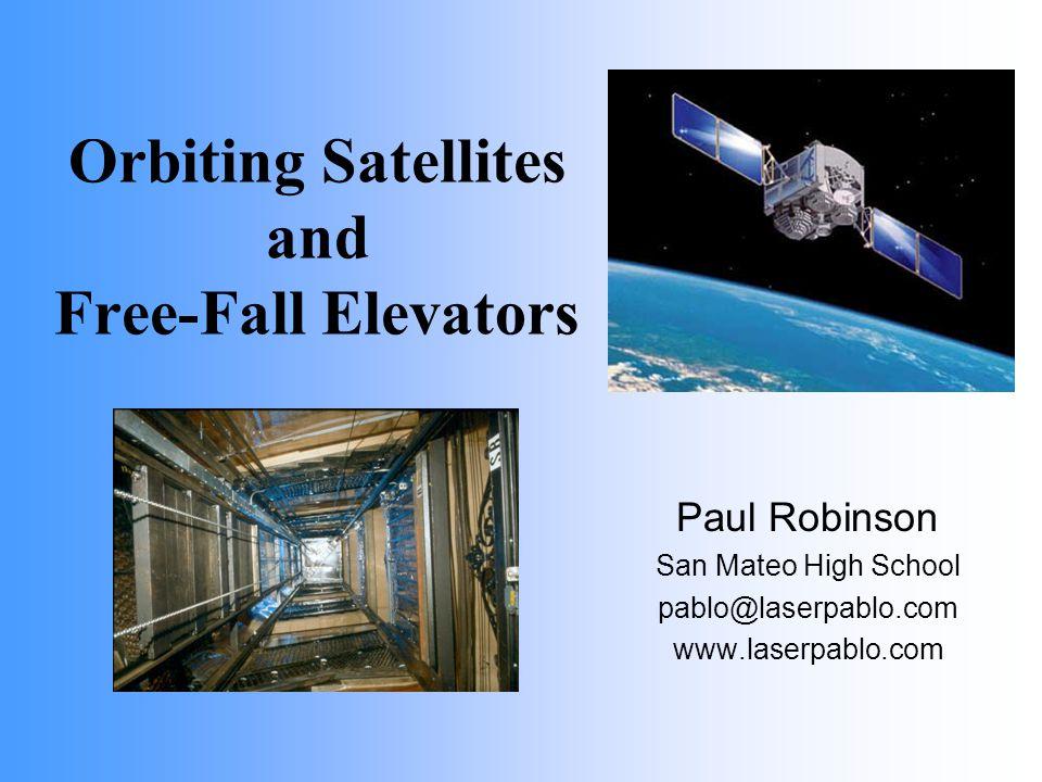 Orbiting Satellites and Free-Fall Elevators Paul Robinson San Mateo High School pablo@laserpablo.com www.laserpablo.com