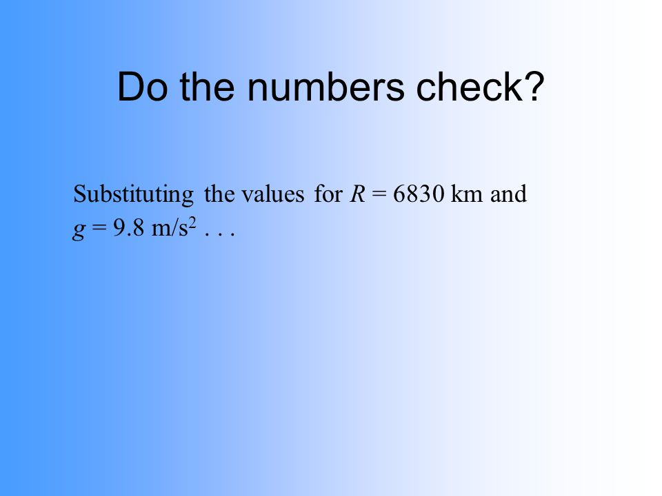 Do the numbers check? Substituting the values for R = 6830 km and g = 9.8 m/s 2...