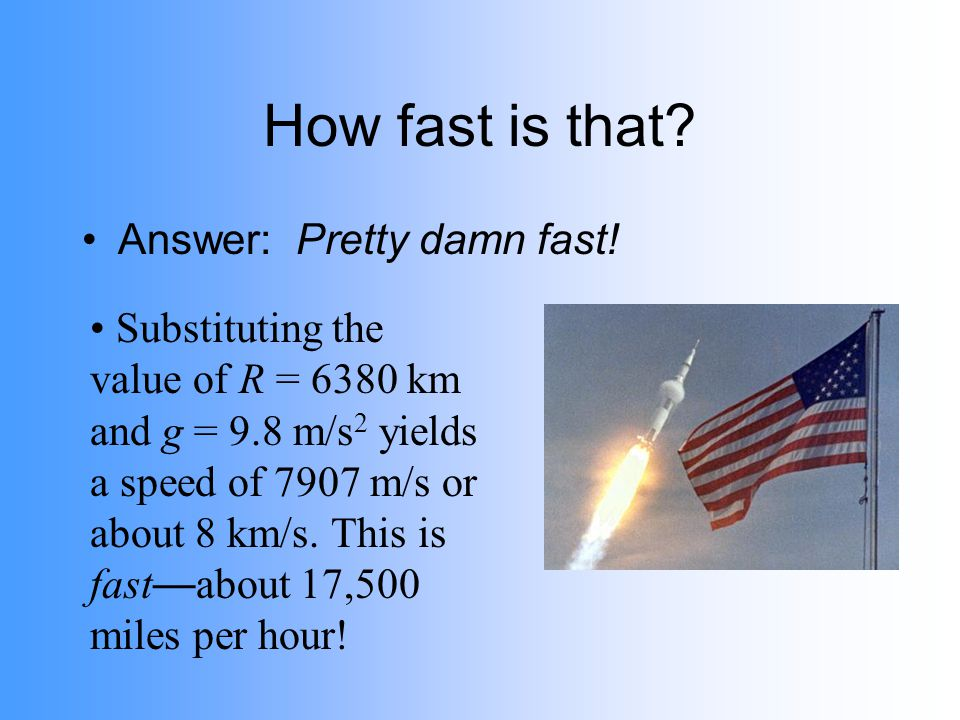 How fast is that? Answer: Pretty damn fast! Substituting the value of R = 6380 km and g = 9.8 m/s 2 yields a speed of 7907 m/s or about 8 km/s. This i