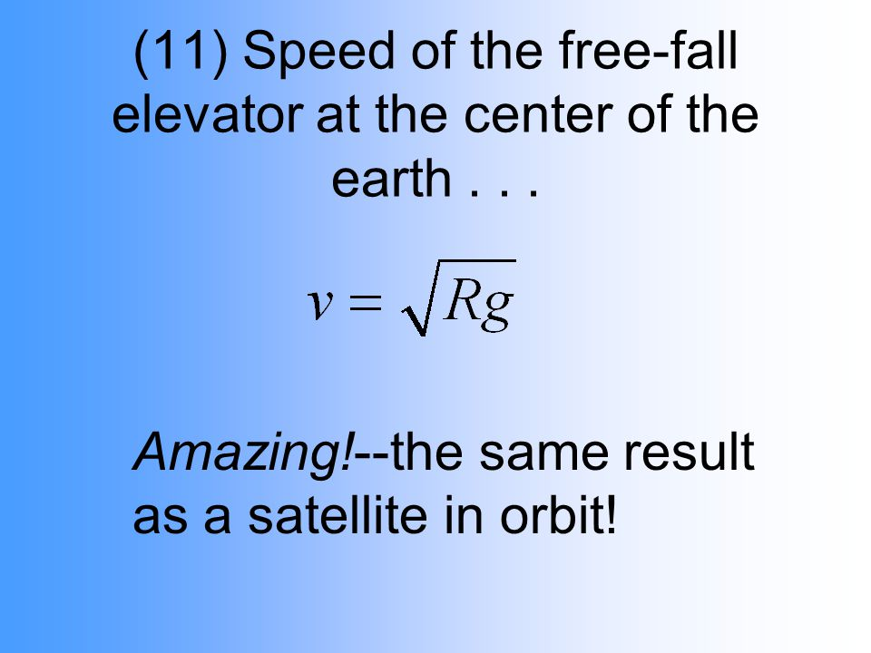 (11) Speed of the free-fall elevator at the center of the earth... Amazing!--the same result as a satellite in orbit!