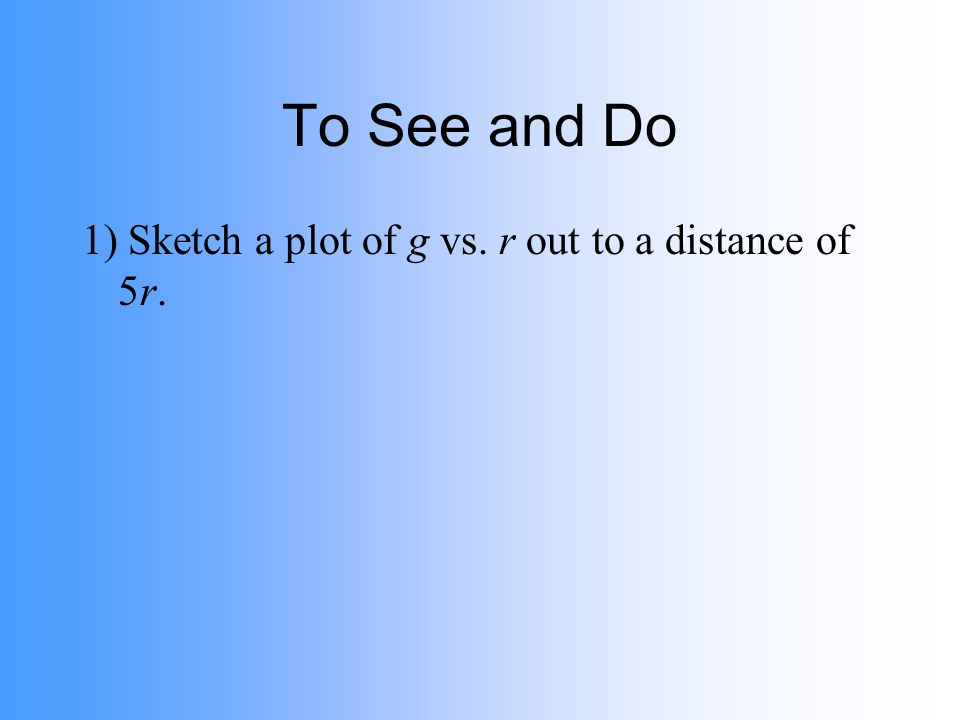 To See and Do 1) Sketch a plot of g vs. r out to a distance of 5r.