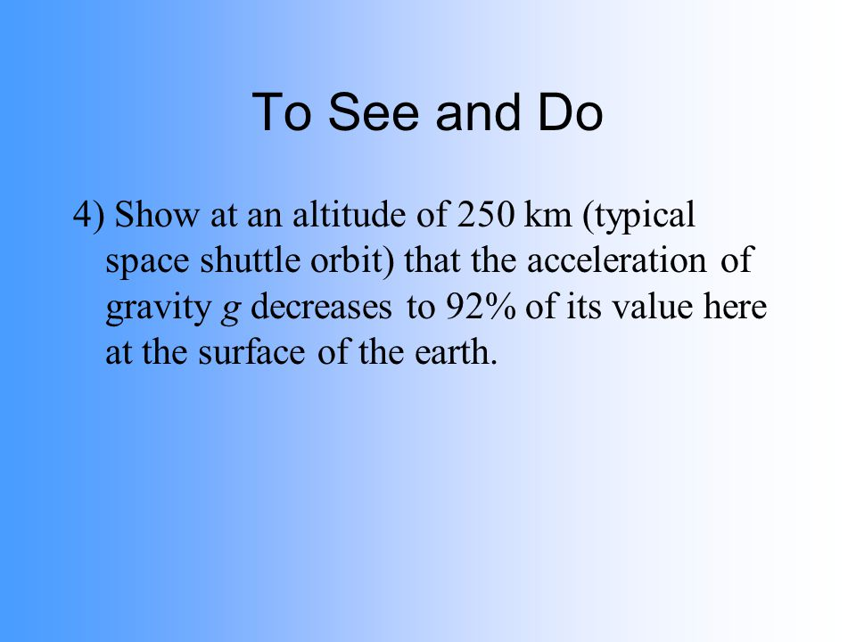 To See and Do 4) Show at an altitude of 250 km (typical space shuttle orbit) that the acceleration of gravity g decreases to 92% of its value here at