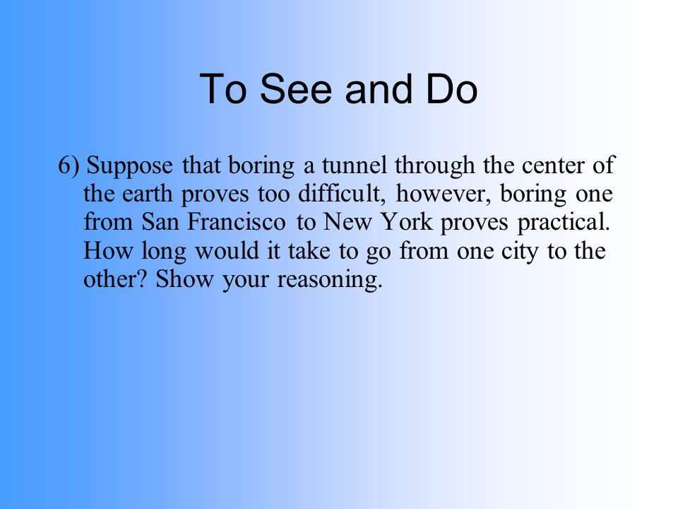 To See and Do 6) Suppose that boring a tunnel through the center of the earth proves too difficult, however, boring one from San Francisco to New York