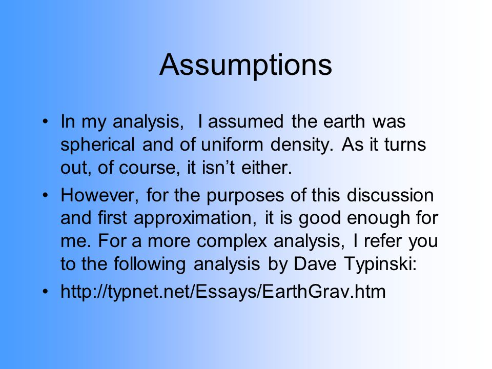 Assumptions In my analysis, I assumed the earth was spherical and of uniform density. As it turns out, of course, it isnt either. However, for the pur