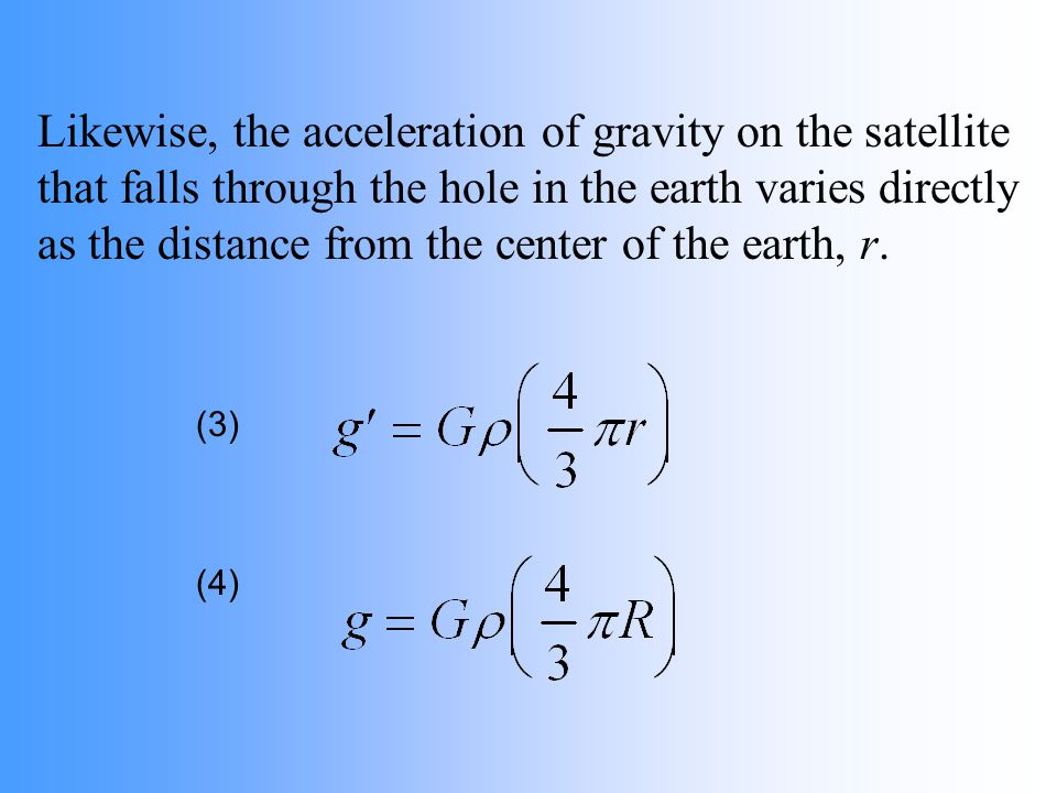 Likewise, the acceleration of gravity on the satellite that falls through the hole in the earth varies directly as the distance from the center of the
