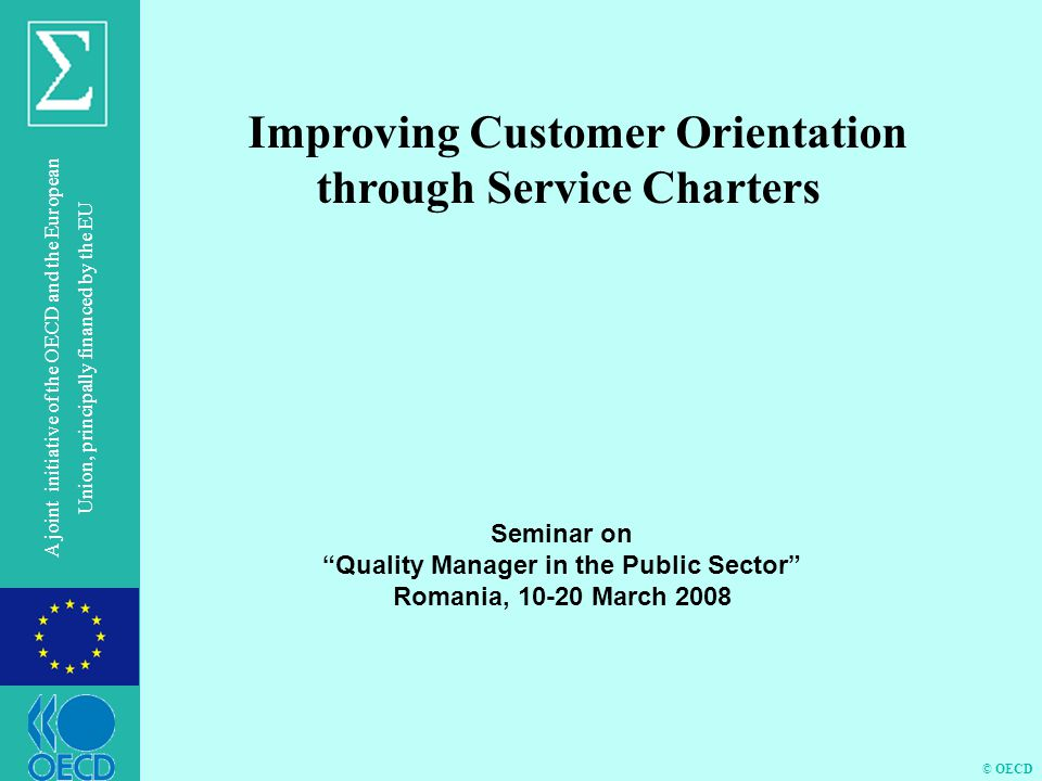 © OECD A joint initiative of the OECD and the European Union, principally financed by the EU Improving Customer Orientation through Service Charters S