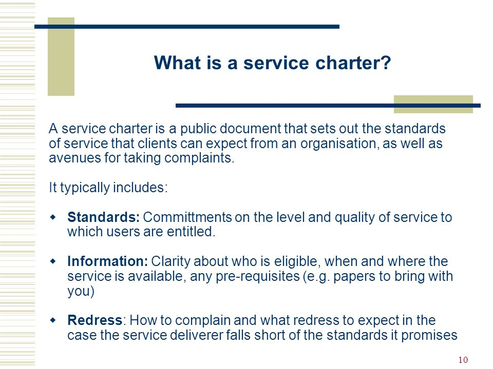 10 What is a service charter? A service charter is a public document that sets out the standards of service that clients can expect from an organisati