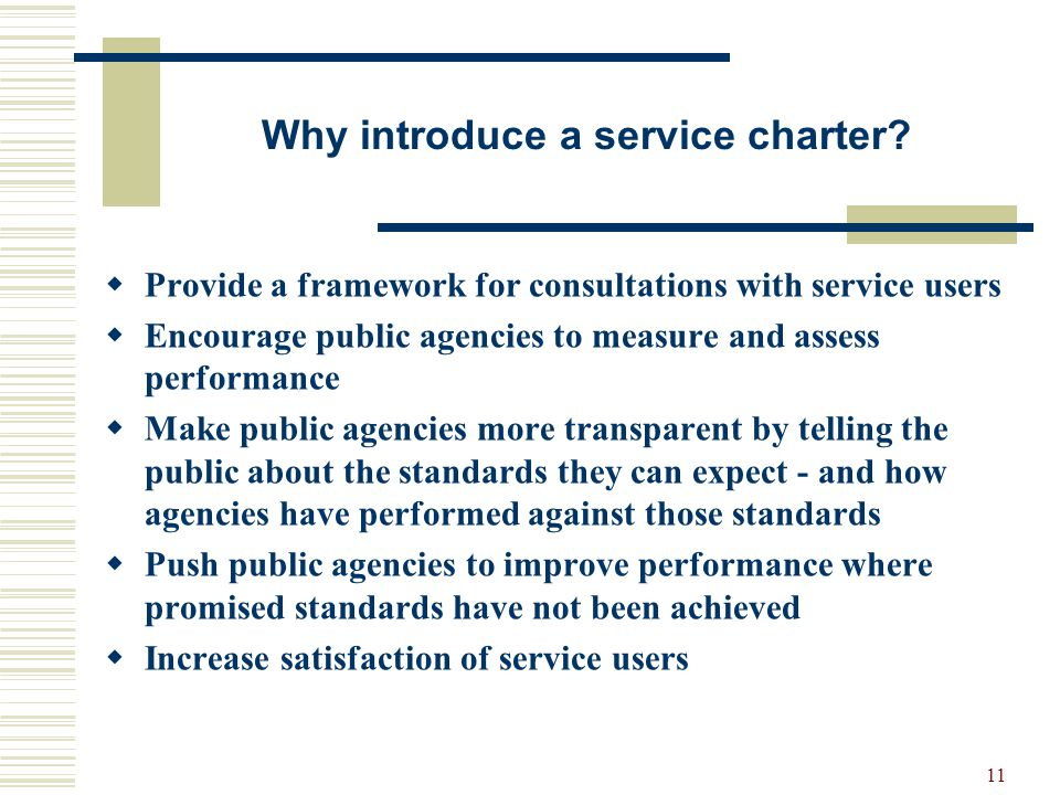 11 Why introduce a service charter? Provide a framework for consultations with service users Encourage public agencies to measure and assess performan