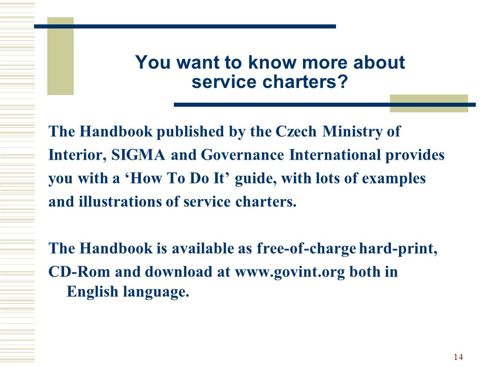 14 You want to know more about service charters? The Handbook published by the Czech Ministry of Interior, SIGMA and Governance International provides