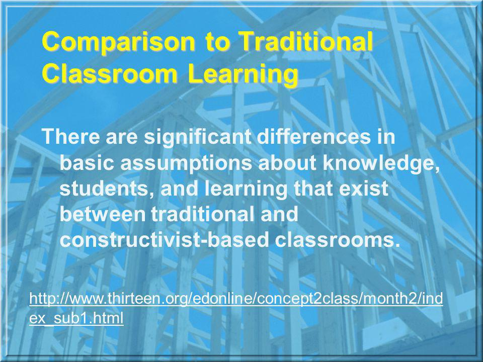 Comparison to Traditional Classroom Learning There are significant differences in basic assumptions about knowledge, students, and learning that exist between traditional and constructivist-based classrooms.