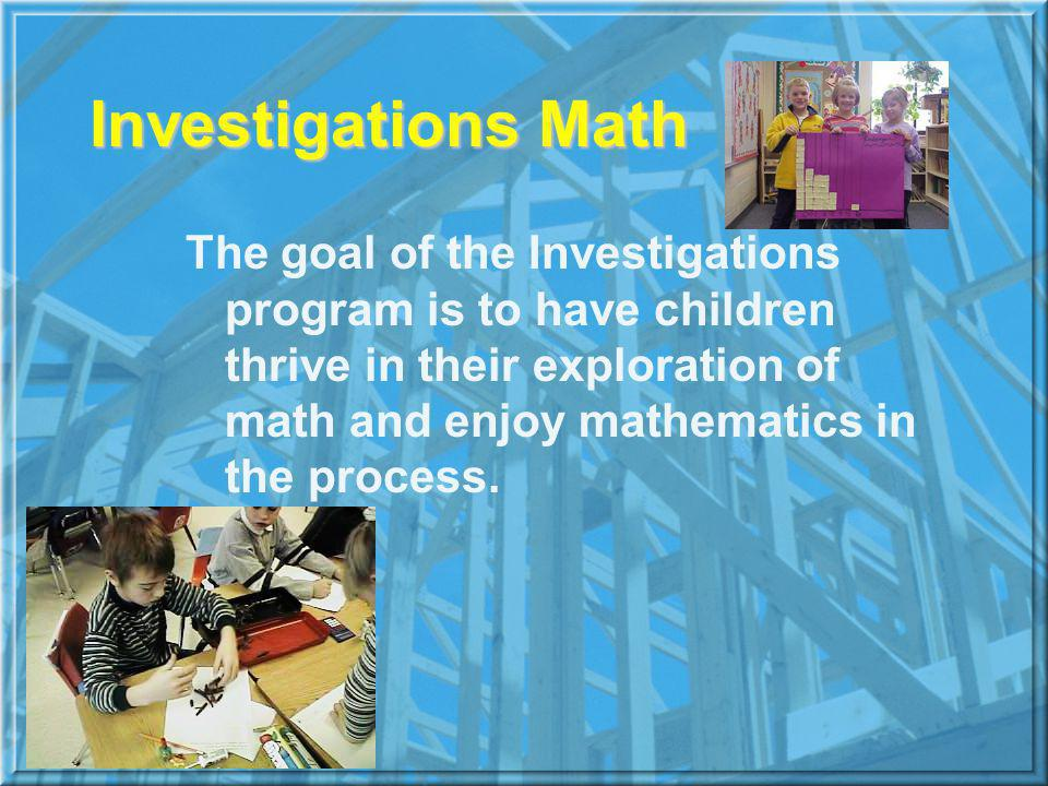 Investigations Math The goal of the Investigations program is to have children thrive in their exploration of math and enjoy mathematics in the process.
