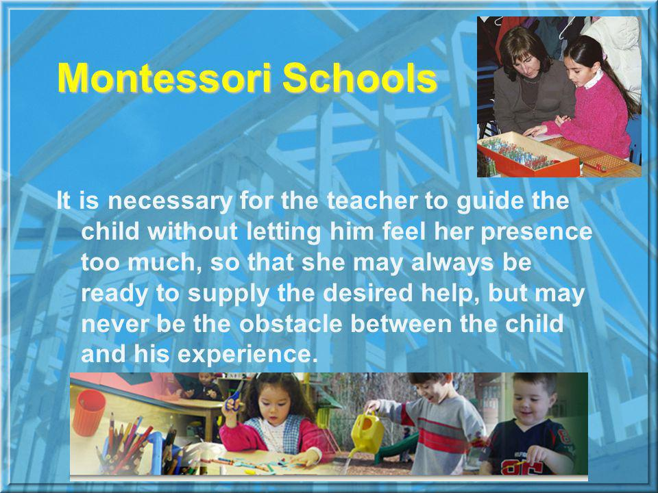 Montessori Schools It is necessary for the teacher to guide the child without letting him feel her presence too much, so that she may always be ready to supply the desired help, but may never be the obstacle between the child and his experience.