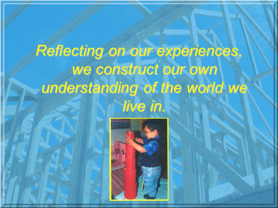 Reflecting on our experiences, we construct our own understanding of the world we live in.