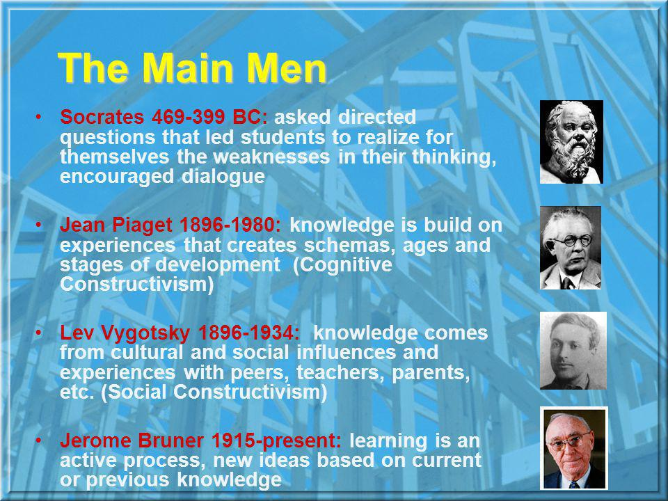 The Main Men Socrates 469-399 BC: asked directed questions that led students to realize for themselves the weaknesses in their thinking, encouraged dialogue Jean Piaget 1896-1980: knowledge is build on experiences that creates schemas, ages and stages of development (Cognitive Constructivism) Lev Vygotsky 1896-1934: knowledge comes from cultural and social influences and experiences with peers, teachers, parents, etc.