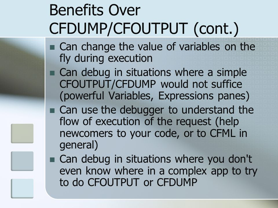 Benefits Over CFDUMP/CFOUTPUT (cont.) Can change the value of variables on the fly during execution Can debug in situations where a simple CFOUTPUT/CFDUMP would not suffice (powerful Variables, Expressions panes) Can use the debugger to understand the flow of execution of the request (help newcomers to your code, or to CFML in general) Can debug in situations where you don t even know where in a complex app to try to do CFOUTPUT or CFDUMP