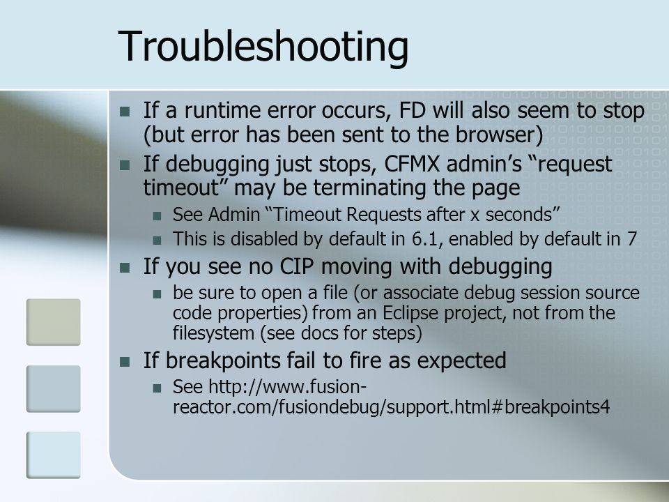 Troubleshooting If a runtime error occurs, FD will also seem to stop (but error has been sent to the browser) If debugging just stops, CFMX admins request timeout may be terminating the page See Admin Timeout Requests after x seconds This is disabled by default in 6.1, enabled by default in 7 If you see no CIP moving with debugging be sure to open a file (or associate debug session source code properties) from an Eclipse project, not from the filesystem (see docs for steps) If breakpoints fail to fire as expected See http://www.fusion- reactor.com/fusiondebug/support.html#breakpoints4