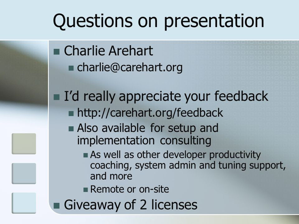 Questions on presentation Charlie Arehart charlie@carehart.org Id really appreciate your feedback http://carehart.org/feedback Also available for setup and implementation consulting As well as other developer productivity coaching, system admin and tuning support, and more Remote or on-site Giveaway of 2 licenses