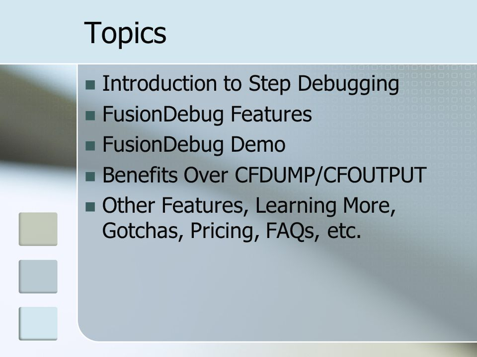 Topics Introduction to Step Debugging FusionDebug Features FusionDebug Demo Benefits Over CFDUMP/CFOUTPUT Other Features, Learning More, Gotchas, Pricing, FAQs, etc.