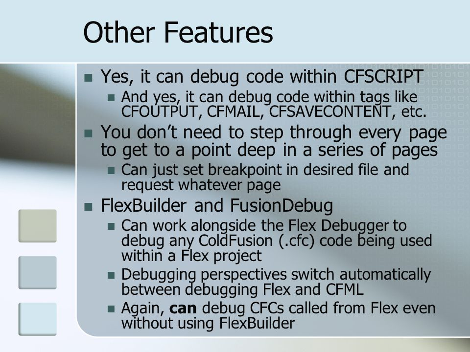 Other Features Yes, it can debug code within CFSCRIPT And yes, it can debug code within tags like CFOUTPUT, CFMAIL, CFSAVECONTENT, etc.