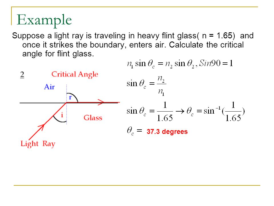 Example Suppose a light ray is traveling in heavy flint glass( n = 1.65) and once it strikes the boundary, enters air. Calculate the critical angle fo